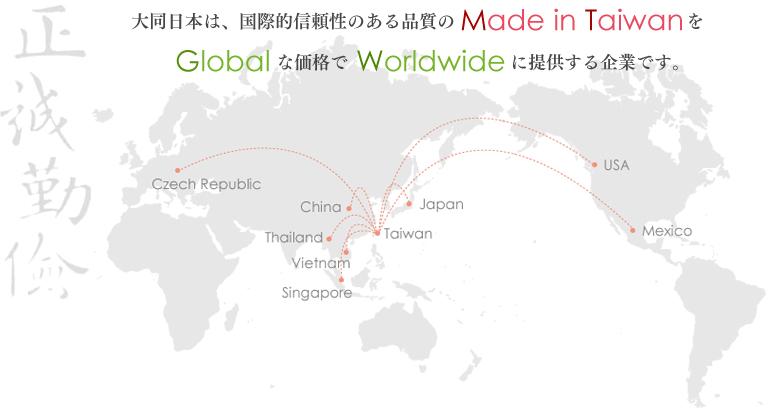 大同日本は、国際的信頼性のある品質のMade in TiwanをGlobalな価格でWorldwideに提供する企業です。